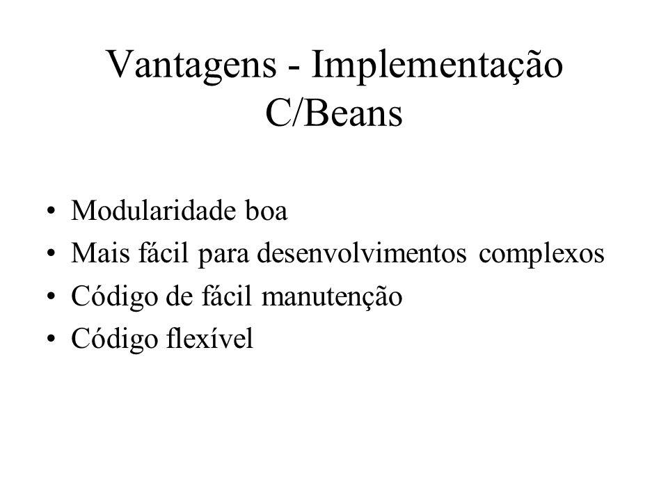 Vantagens - Implementação C/Beans Modularidade boa Mais fácil para desenvolvimentos complexos Código de fácil manutenção Código flexível