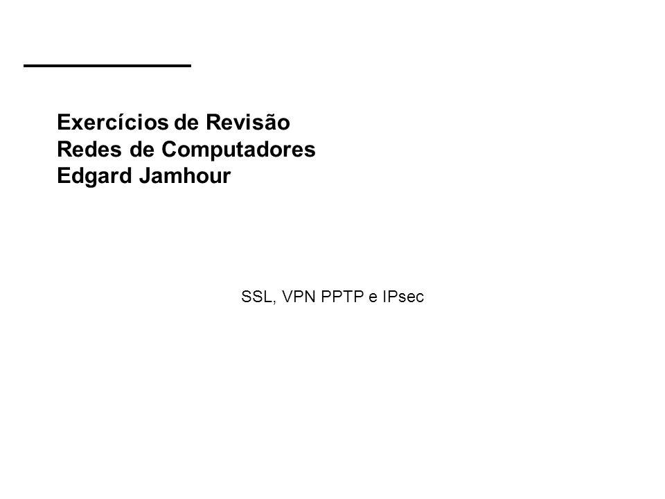 Exercícios de Revisão Redes de Computadores Edgard Jamhour SSL, VPN PPTP e IPsec