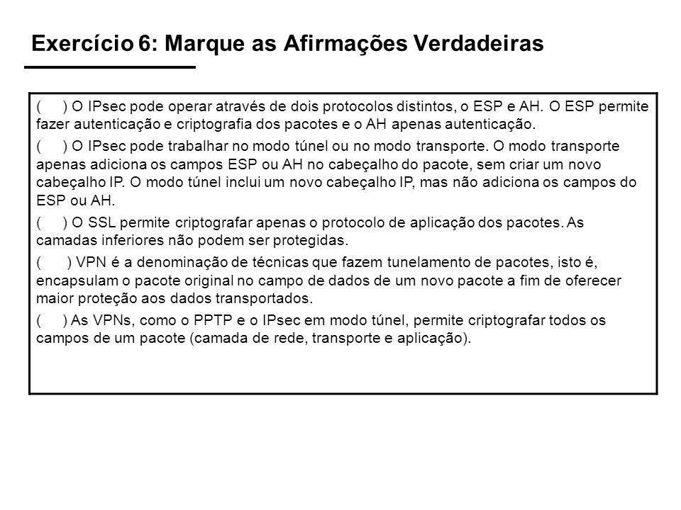 Exercício 6: Marque as Afirmações Verdadeiras ( ) O IPsec pode operar através de dois protocolos distintos, o ESP e AH. O ESP permite fazer autenticaç