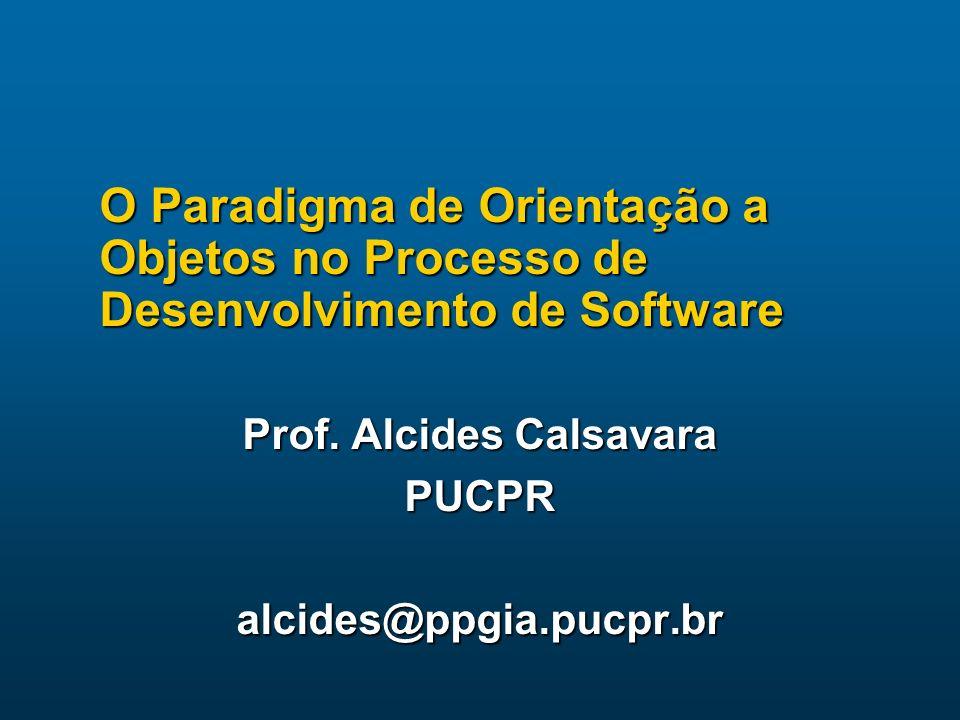 O Paradigma de Orientação a Objetos no Processo de Desenvolvimento de Software Prof. Alcides Calsavara PUCPRalcides@ppgia.pucpr.br