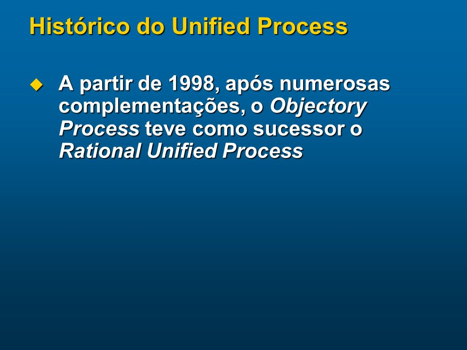 Histórico do Unified Process A partir de 1998, após numerosas complementações, o Objectory Process teve como sucessor o Rational Unified Process A par