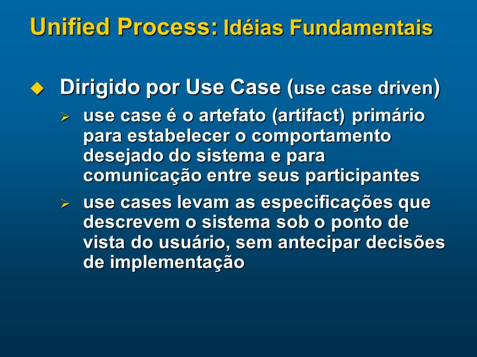 Unified Process: Idéias Fundamentais Dirigido por Use Case ( use case driven ) Dirigido por Use Case ( use case driven ) use case é o artefato (artifa