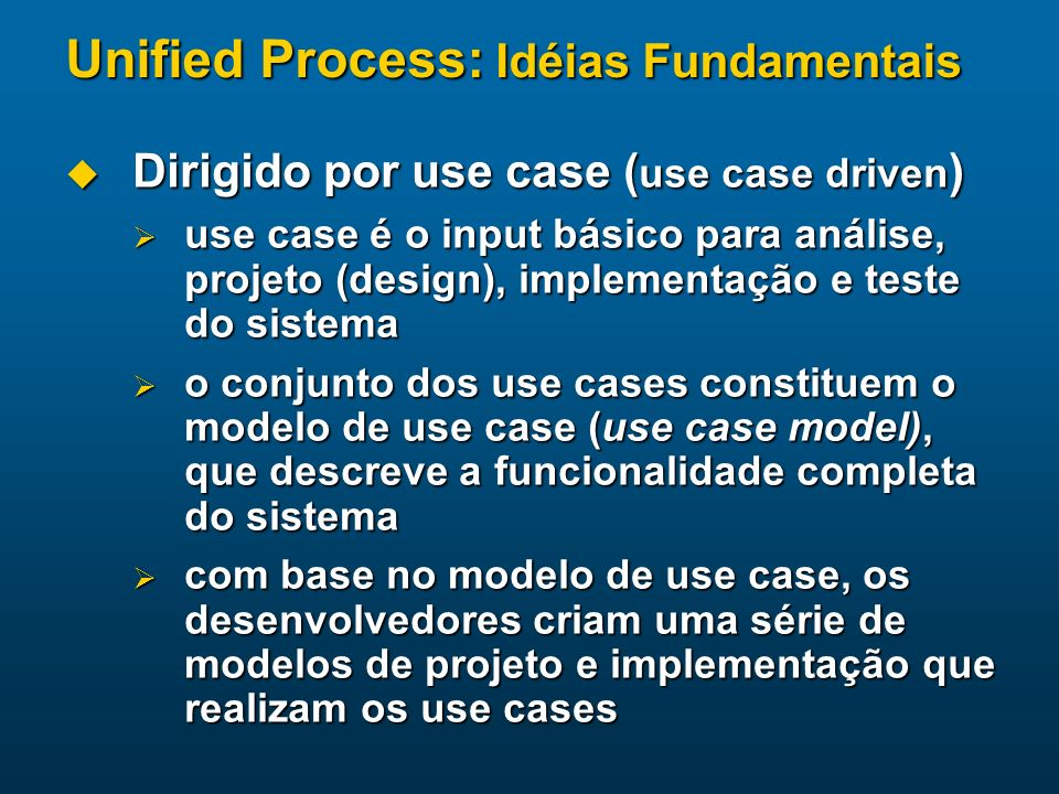Unified Process: Idéias Fundamentais Dirigido por use case ( use case driven ) Dirigido por use case ( use case driven ) use case é o input básico par