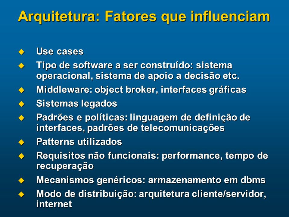 Arquitetura: Fatores que influenciam Use cases Use cases Tipo de software a ser construído: sistema operacional, sistema de apoio a decisão etc. Tipo