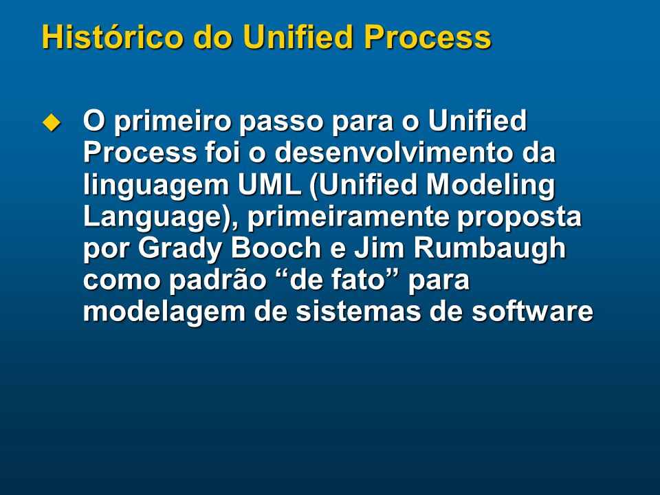 Histórico do Unified Process Grady Booch foi o autor do Booch Method, uma das primeiras metodologias a divulgar o paradigma da orientação a objetos em conjunto com práticas de programação Grady Booch foi o autor do Booch Method, uma das primeiras metodologias a divulgar o paradigma da orientação a objetos em conjunto com práticas de programação Jim Rumbaugh foi o principal desenvolvedor da OMT (Object Modeling Technique), no General Electric Research and Development Center Jim Rumbaugh foi o principal desenvolvedor da OMT (Object Modeling Technique), no General Electric Research and Development Center