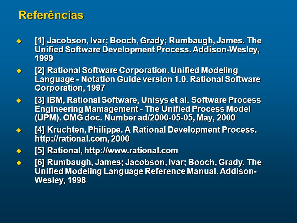 Referências [1] Jacobson, Ivar; Booch, Grady; Rumbaugh, James. The Unified Software Development Process. Addison-Wesley, 1999 [1] Jacobson, Ivar; Booc