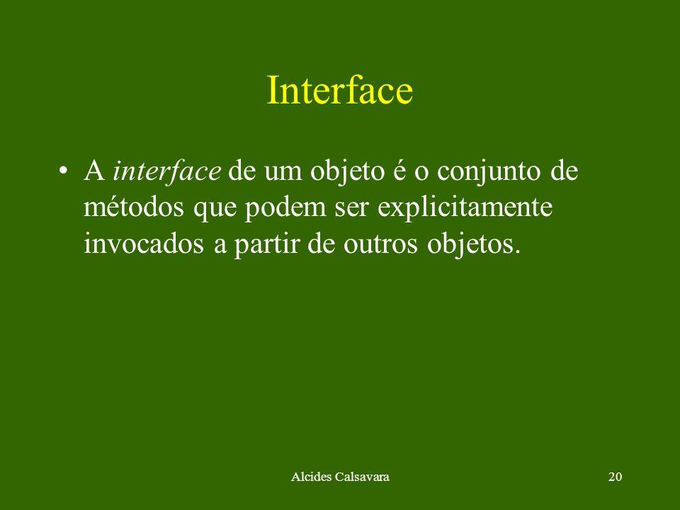 Alcides Calsavara20 Interface A interface de um objeto é o conjunto de métodos que podem ser explicitamente invocados a partir de outros objetos.