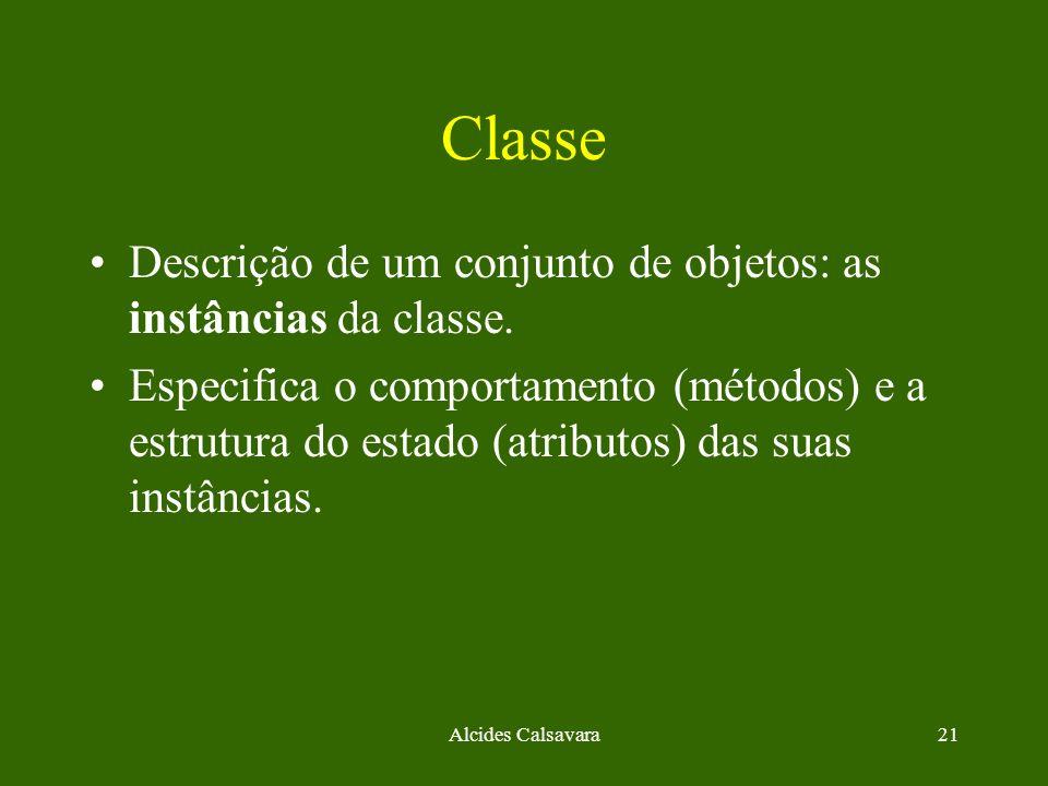 Alcides Calsavara21 Classe Descrição de um conjunto de objetos: as instâncias da classe. Especifica o comportamento (métodos) e a estrutura do estado