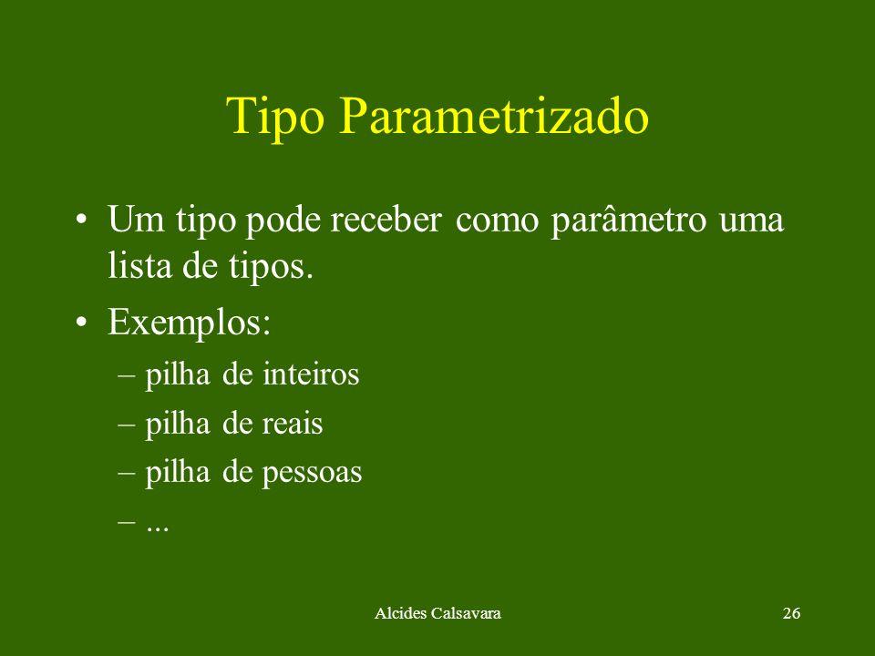 Alcides Calsavara26 Tipo Parametrizado Um tipo pode receber como parâmetro uma lista de tipos. Exemplos: –pilha de inteiros –pilha de reais –pilha de