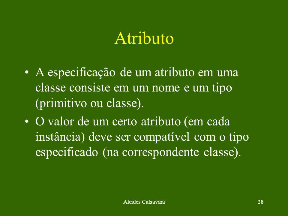 Alcides Calsavara28 Atributo A especificação de um atributo em uma classe consiste em um nome e um tipo (primitivo ou classe). O valor de um certo atr