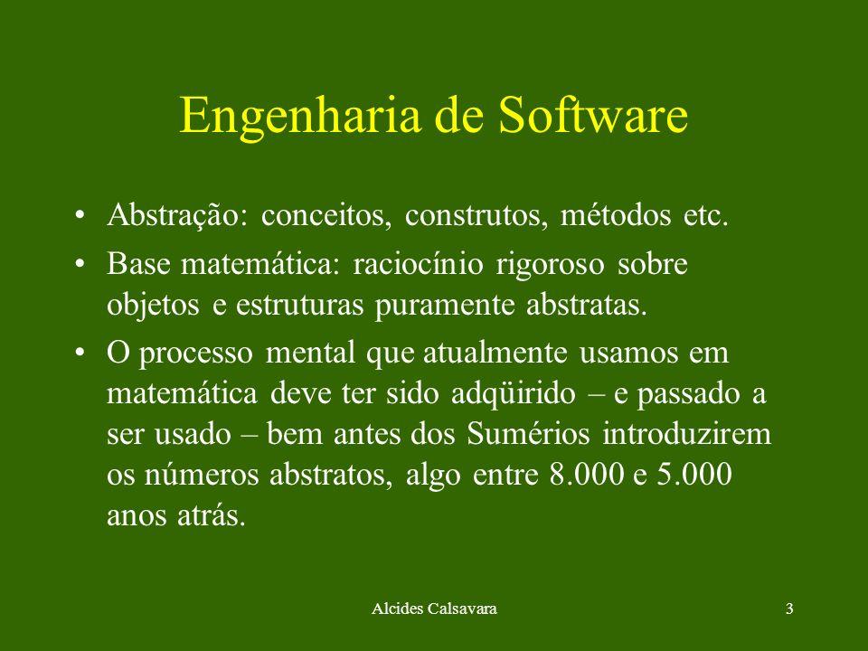Alcides Calsavara3 Engenharia de Software Abstração: conceitos, construtos, métodos etc. Base matemática: raciocínio rigoroso sobre objetos e estrutur