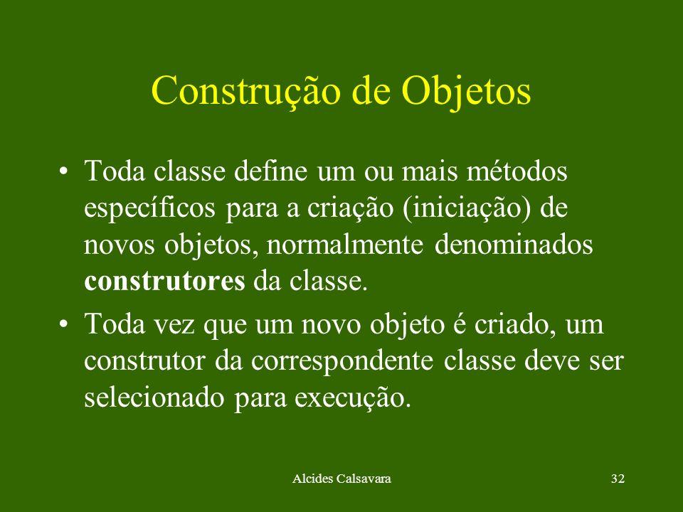Alcides Calsavara32 Construção de Objetos Toda classe define um ou mais métodos específicos para a criação (iniciação) de novos objetos, normalmente d