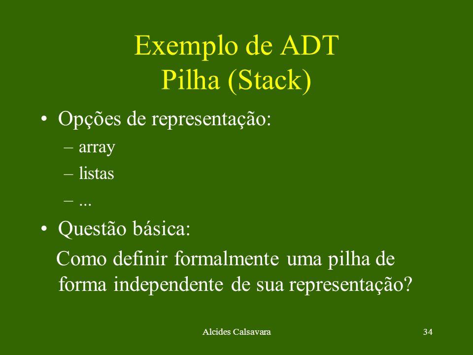 Alcides Calsavara34 Exemplo de ADT Pilha (Stack) Opções de representação: –array –listas –... Questão básica: Como definir formalmente uma pilha de fo