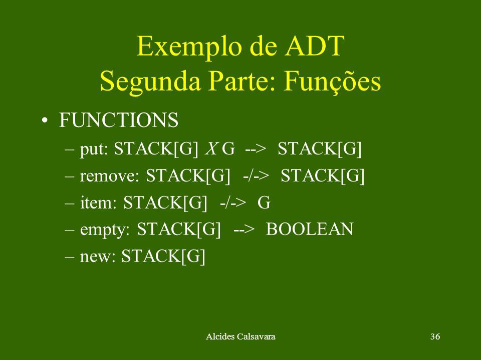 Alcides Calsavara36 Exemplo de ADT Segunda Parte: Funções FUNCTIONS –put: STACK[G] X G --> STACK[G] –remove: STACK[G] -/-> STACK[G] –item: STACK[G] -/