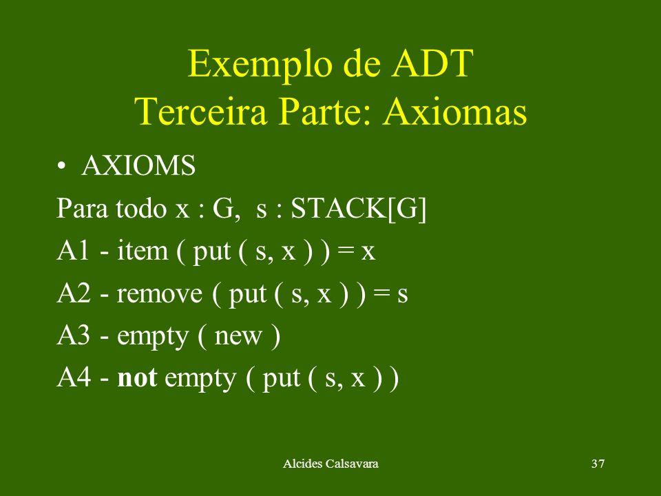 Alcides Calsavara37 Exemplo de ADT Terceira Parte: Axiomas AXIOMS Para todo x : G, s : STACK[G] A1 - item ( put ( s, x ) ) = x A2 - remove ( put ( s,