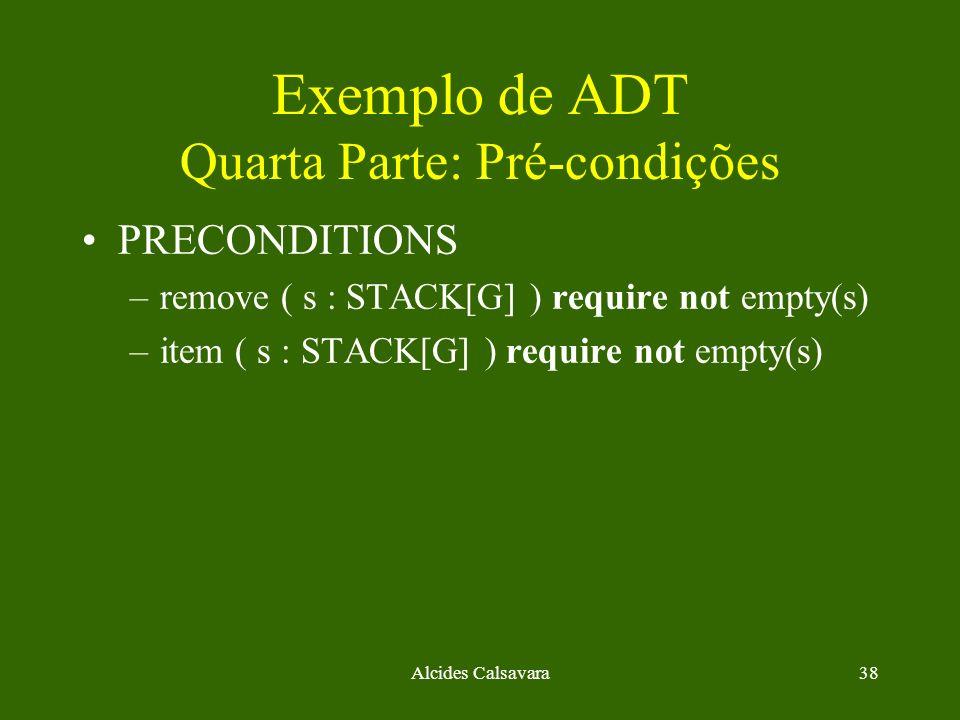 Alcides Calsavara38 Exemplo de ADT Quarta Parte: Pré-condições PRECONDITIONS –remove ( s : STACK[G] ) require not empty(s) –item ( s : STACK[G] ) requ