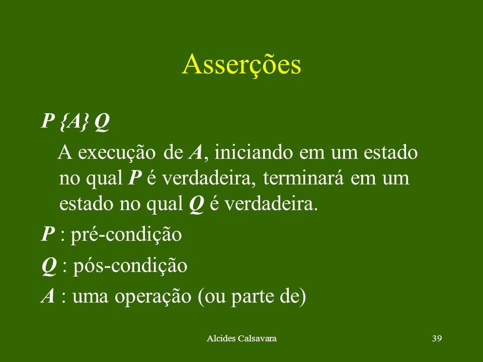 Alcides Calsavara39 Asserções P {A} Q A execução de A, iniciando em um estado no qual P é verdadeira, terminará em um estado no qual Q é verdadeira. P