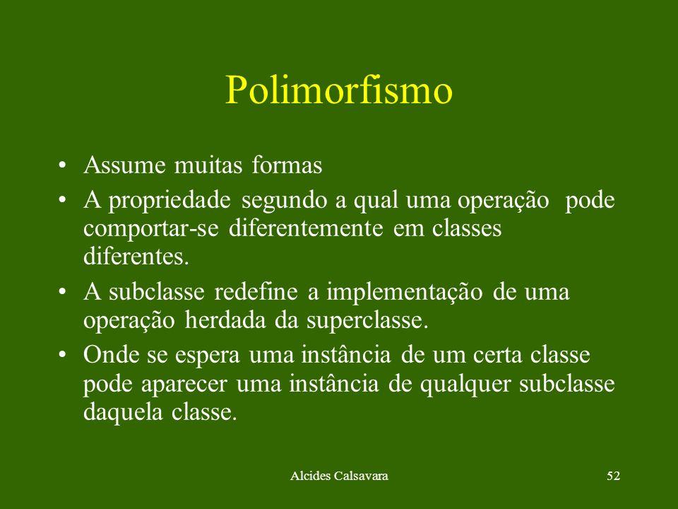 Alcides Calsavara52 Polimorfismo Assume muitas formas A propriedade segundo a qual uma operação pode comportar-se diferentemente em classes diferentes