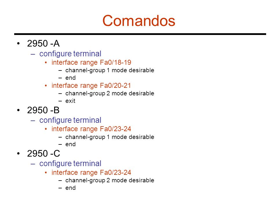 Comandos 2950 -A –configure terminal interface range Fa0/18-19 –channel-group 1 mode desirable –end interface range Fa0/20-21 –channel-group 2 mode de