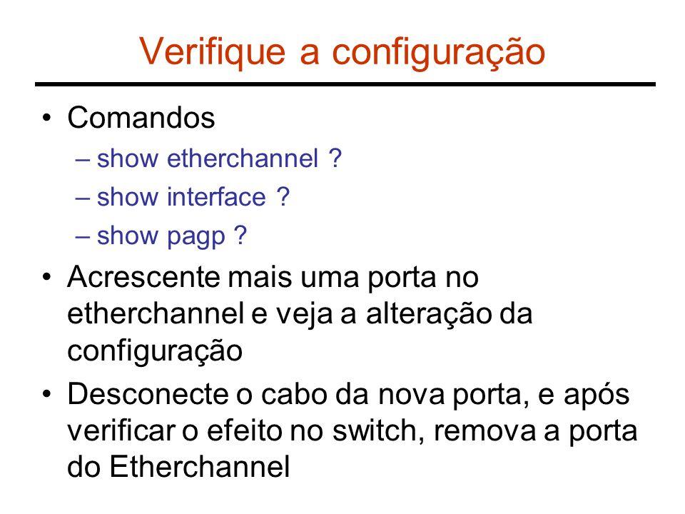 Verifique a configuração Comandos –show etherchannel ? –show interface ? –show pagp ? Acrescente mais uma porta no etherchannel e veja a alteração da