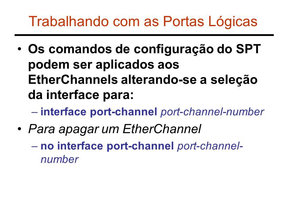 Trabalhando com as Portas Lógicas Os comandos de configuração do SPT podem ser aplicados aos EtherChannels alterando-se a seleção da interface para: –