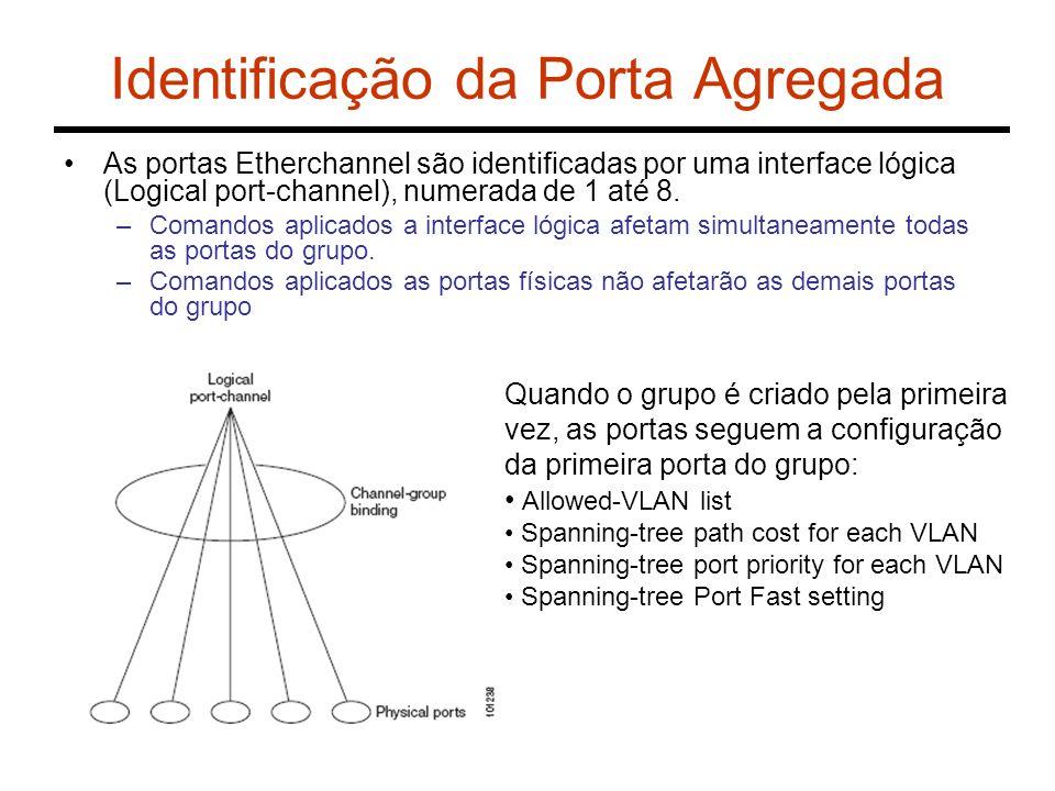 Identificação da Porta Agregada As portas Etherchannel são identificadas por uma interface lógica (Logical port-channel), numerada de 1 até 8. –Comand