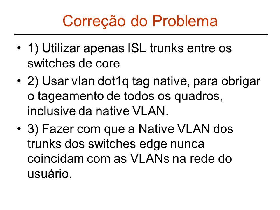 Correção do Problema 1) Utilizar apenas ISL trunks entre os switches de core 2) Usar vlan dot1q tag native, para obrigar o tageamento de todos os quad