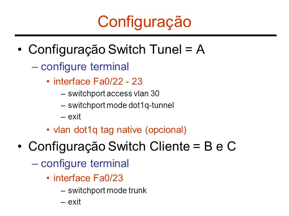 Configuração Configuração Switch Tunel = A –configure terminal interface Fa0/22 - 23 –switchport access vlan 30 –switchport mode dot1q-tunnel –exit vl