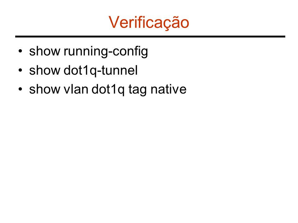 Verificação show running-config show dot1q-tunnel show vlan dot1q tag native