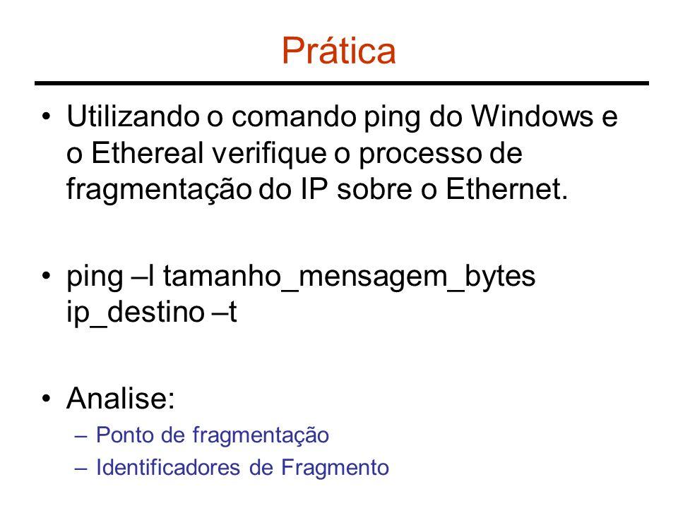 Prática Utilizando o comando ping do Windows e o Ethereal verifique o processo de fragmentação do IP sobre o Ethernet. ping –l tamanho_mensagem_bytes