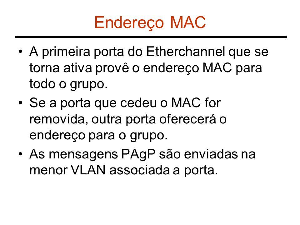 Endereço MAC A primeira porta do Etherchannel que se torna ativa provê o endereço MAC para todo o grupo. Se a porta que cedeu o MAC for removida, outr