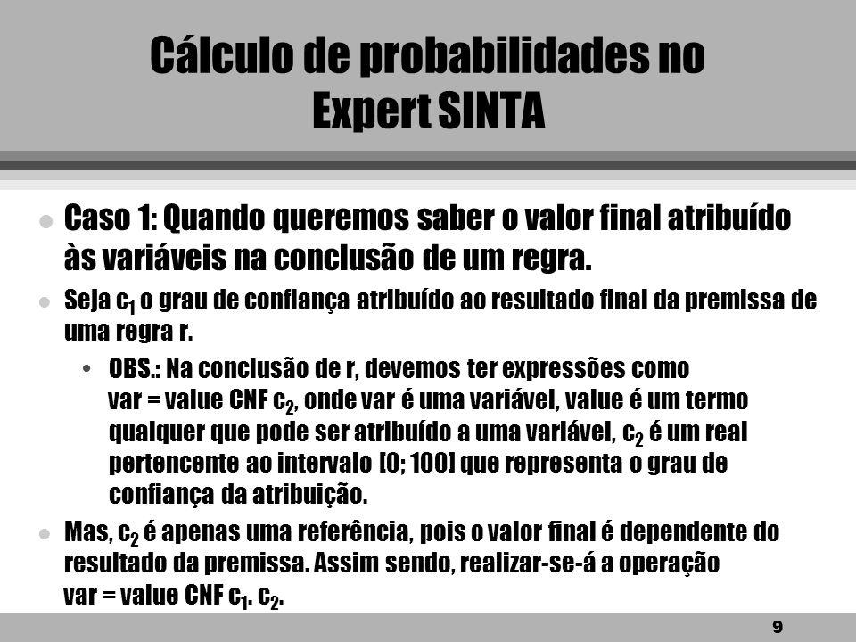 9 Cálculo de probabilidades no Expert SINTA l Caso 1: Quando queremos saber o valor final atribuído às variáveis na conclusão de um regra.
