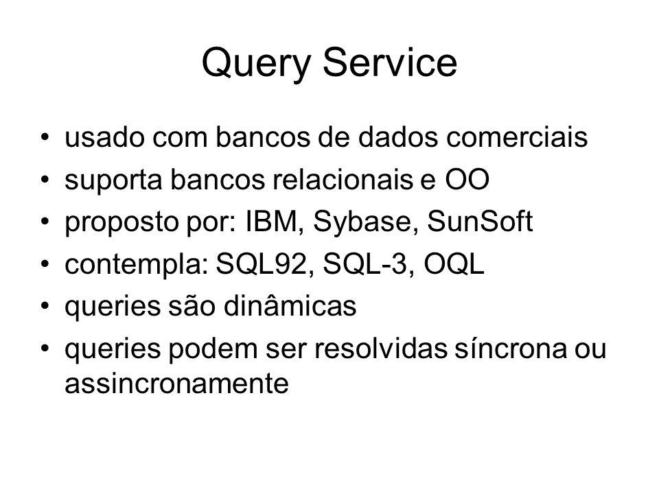 Query Service usado com bancos de dados comerciais suporta bancos relacionais e OO proposto por: IBM, Sybase, SunSoft contempla: SQL92, SQL-3, OQL que