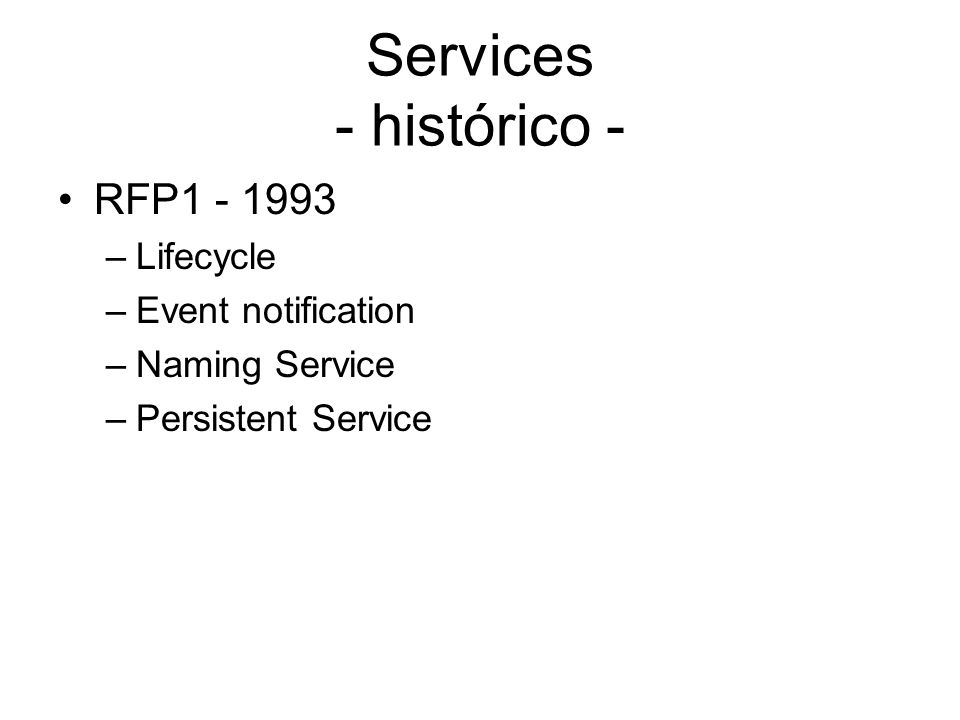 Services - histórico - RFP1 - 1993 –Lifecycle –Event notification –Naming Service –Persistent Service