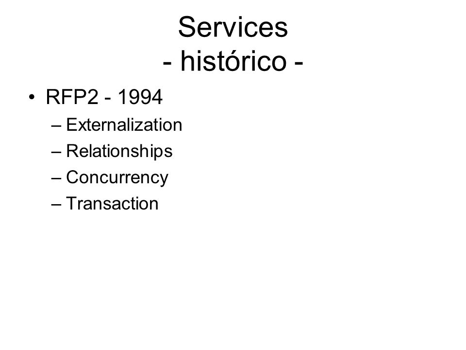 Services - histórico - RFP2 - 1994 –Externalization –Relationships –Concurrency –Transaction