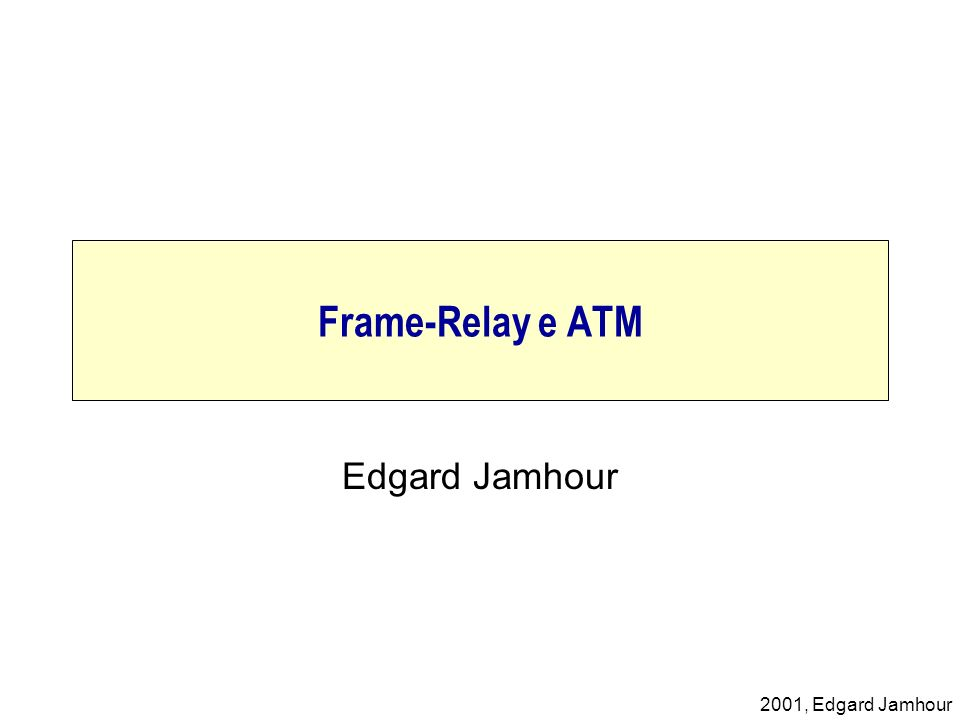 2001, Edgard Jamhour Congestionamento Nó Frame-Relay Nó Frame-Relay Nó Frame-Relay BUFFER RECEPÇÃO BUFFER TRANSMISSÃO Os quadros que chegam quando o buffer de recepção está cheio são descartados.