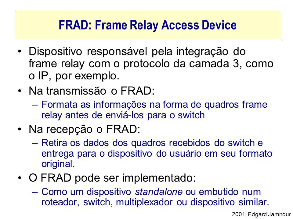 2001, Edgard Jamhour FRAD: Frame Relay Access Device Dispositivo responsável pela integração do frame relay com o protocolo da camada 3, como o IP, po