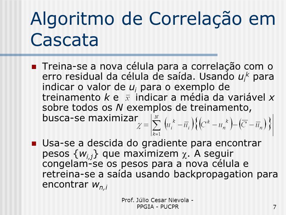 Prof. Júlio Cesar Nievola - PPGIA - PUCPR7 Algoritmo de Correlação em Cascata Treina-se a nova célula para a correlação com o erro residual da célula