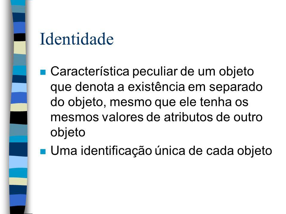 Identidade n Característica peculiar de um objeto que denota a existência em separado do objeto, mesmo que ele tenha os mesmos valores de atributos de