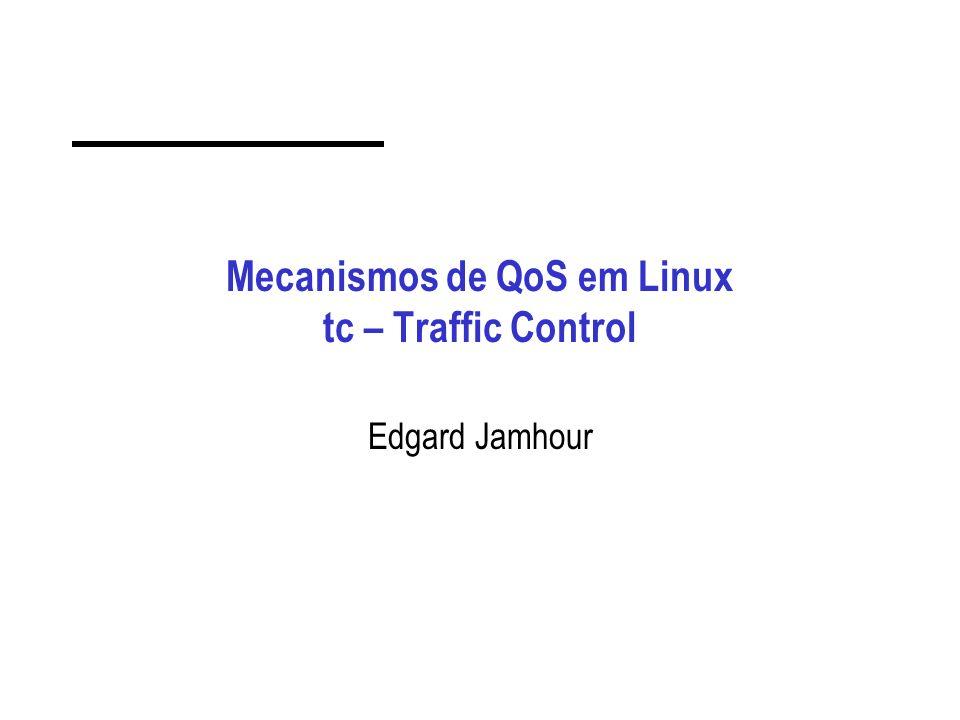 Mecanismos de QoS em Linux tc – Traffic Control Edgard Jamhour