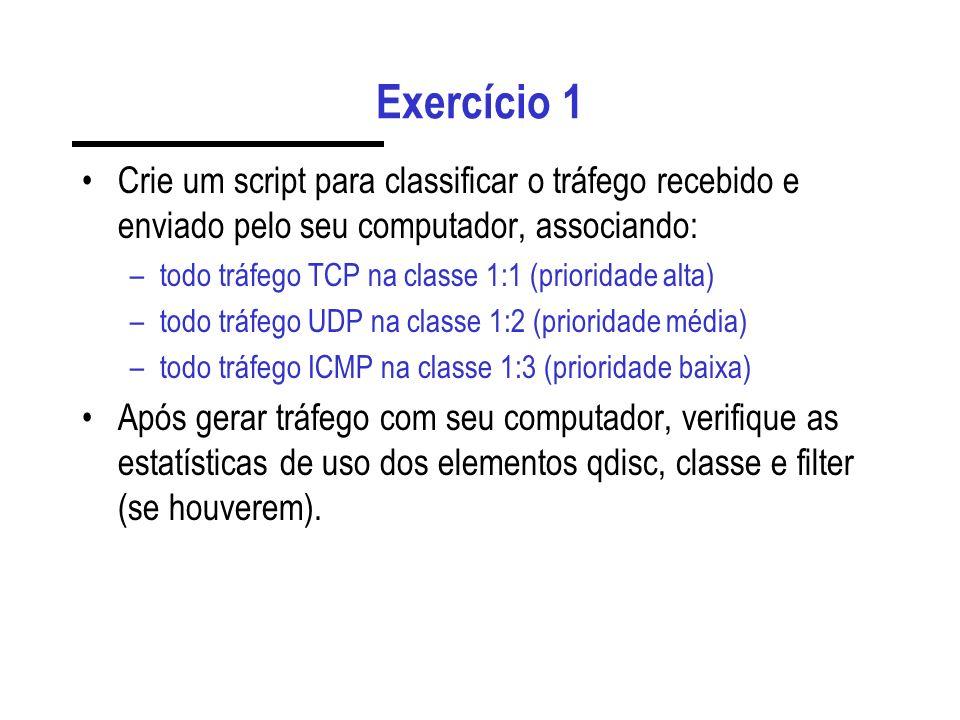 Exercício 1 Crie um script para classificar o tráfego recebido e enviado pelo seu computador, associando: –todo tráfego TCP na classe 1:1 (prioridade