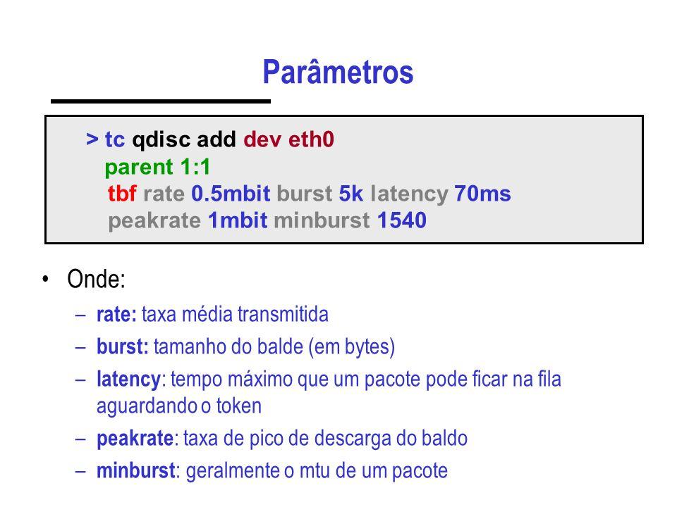 Parâmetros Onde: – rate: taxa média transmitida – burst: tamanho do balde (em bytes) – latency : tempo máximo que um pacote pode ficar na fila aguardando o token – peakrate : taxa de pico de descarga do baldo – minburst : geralmente o mtu de um pacote > tc qdisc add dev eth0 parent 1:1 tbf rate 0.5mbit burst 5k latency 70ms peakrate 1mbit minburst 1540