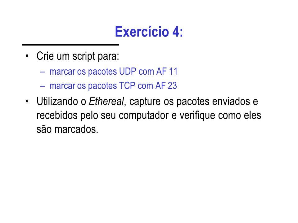 Exercício 4: Crie um script para: –marcar os pacotes UDP com AF 11 –marcar os pacotes TCP com AF 23 Utilizando o Ethereal, capture os pacotes enviados e recebidos pelo seu computador e verifique como eles são marcados.