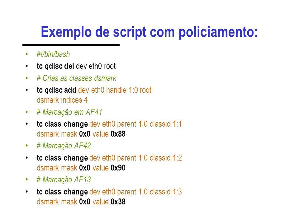Exemplo de script com policiamento: #!/bin/bash tc qdisc del dev eth0 root # Crias as classes dsmark tc qdisc add dev eth0 handle 1:0 root dsmark indices 4 # Marcação em AF41 tc class change dev eth0 parent 1:0 classid 1:1 dsmark mask 0x0 value 0x88 # Marcação AF42 tc class change dev eth0 parent 1:0 classid 1:2 dsmark mask 0x0 value 0x90 # Marcação AF13 tc class change dev eth0 parent 1:0 classid 1:3 dsmark mask 0x0 value 0x38