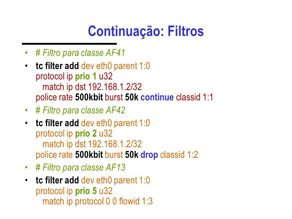 Continuação: Filtros # Filtro para classe AF41 tc filter add dev eth0 parent 1:0 protocol ip prio 1 u32 match ip dst 192.168.1.2/32 police rate 500kbit burst 50k continue classid 1:1 # Filtro para classe AF42 tc filter add dev eth0 parent 1:0 protocol ip prio 2 u32 match ip dst 192.168.1.2/32 police rate 500kbit burst 50k drop classid 1:2 # Filtro para classe AF13 tc filter add dev eth0 parent 1:0 protocol ip prio 5 u32 match ip protocol 0 0 flowid 1:3