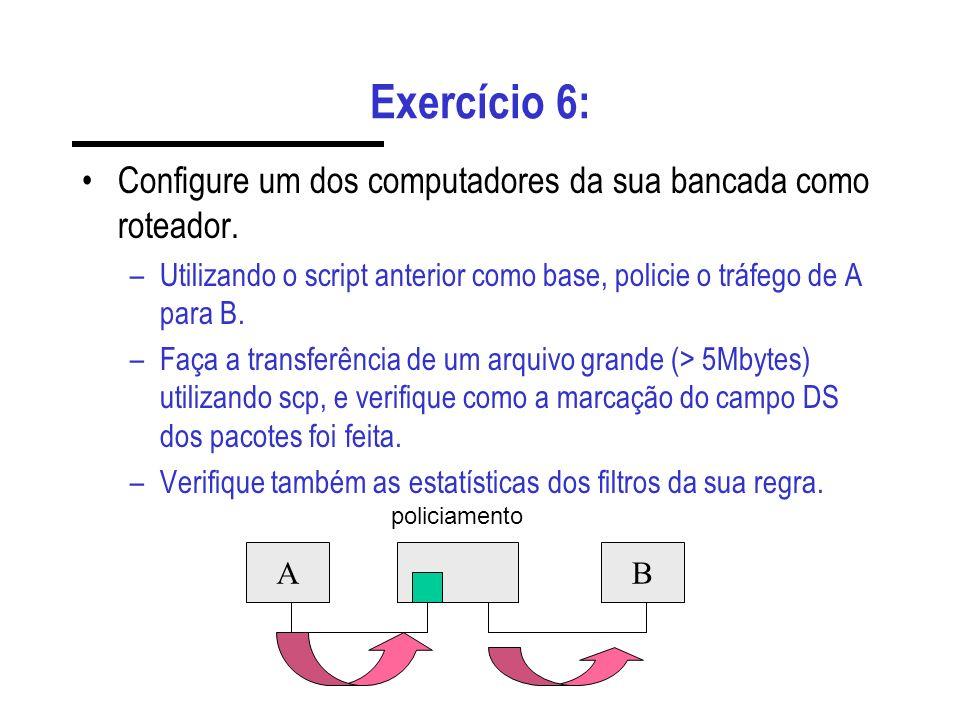 Exercício 6: Configure um dos computadores da sua bancada como roteador. –Utilizando o script anterior como base, policie o tráfego de A para B. –Faça