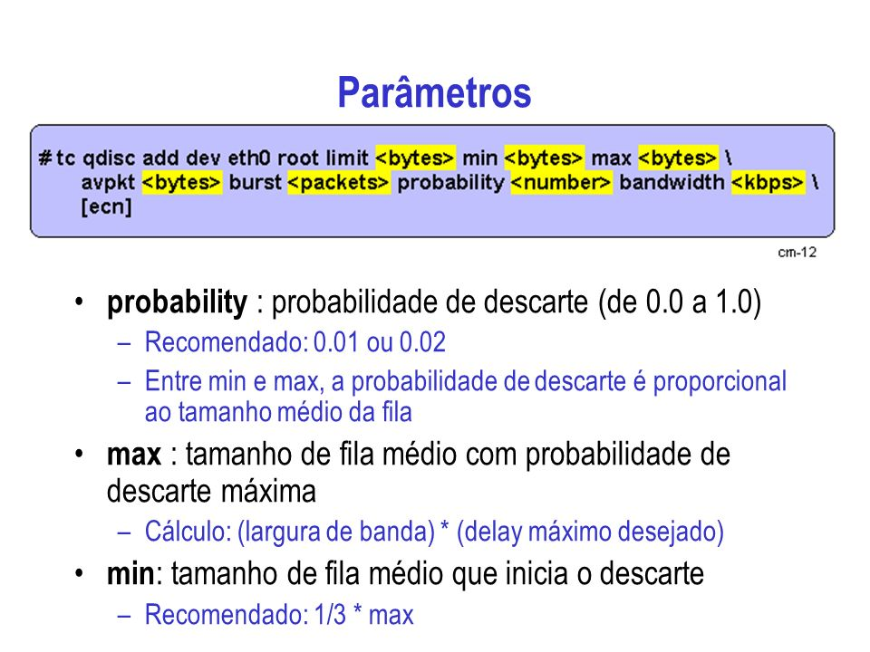Parâmetros probability : probabilidade de descarte (de 0.0 a 1.0) –Recomendado: 0.01 ou 0.02 –Entre min e max, a probabilidade de descarte é proporcional ao tamanho médio da fila max : tamanho de fila médio com probabilidade de descarte máxima –Cálculo: (largura de banda) * (delay máximo desejado) min : tamanho de fila médio que inicia o descarte –Recomendado: 1/3 * max
