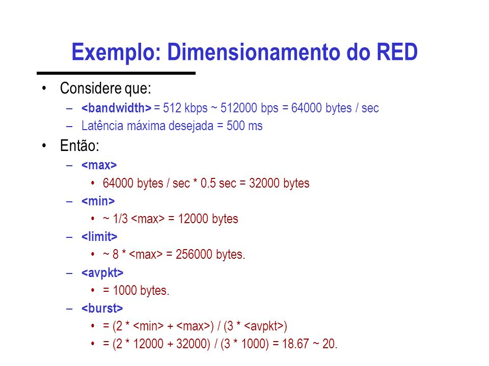 Exemplo: Dimensionamento do RED Considere que: – = 512 kbps ~ 512000 bps = 64000 bytes / sec –Latência máxima desejada = 500 ms Então: – 64000 bytes / sec * 0.5 sec = 32000 bytes – ~ 1/3 = 12000 bytes – ~ 8 * = 256000 bytes.