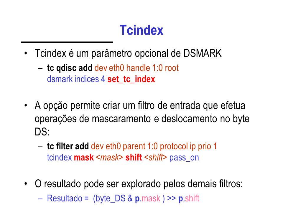 Tcindex Tcindex é um parâmetro opcional de DSMARK – tc qdisc add dev eth0 handle 1:0 root dsmark indices 4 set_tc_index A opção permite criar um filtro de entrada que efetua operações de mascaramento e deslocamento no byte DS: – tc filter add dev eth0 parent 1:0 protocol ip prio 1 tcindex mask shift pass_on O resultado pode ser explorado pelos demais filtros: –Resultado = (byte_DS & p.mask ) >> p.shift