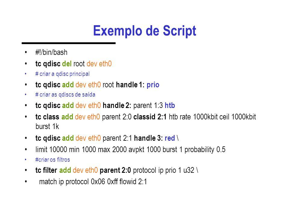 Exemplo de Script #!/bin/bash tc qdisc del root dev eth0 # criar a qdisc principal tc qdisc add dev eth0 root handle 1: prio # criar as qdiscs de saíd